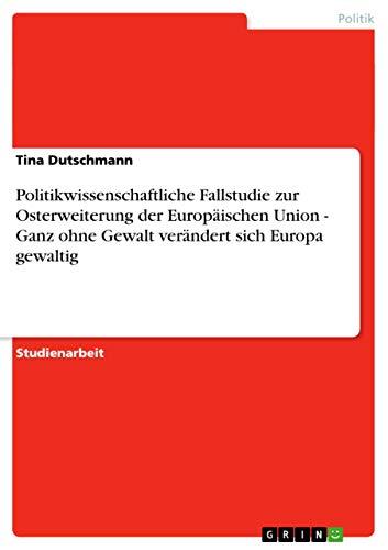 Politikwissenschaftliche Fallstudie Zur Osterweiterung Der Europaischen Union: Tina Dutschmann