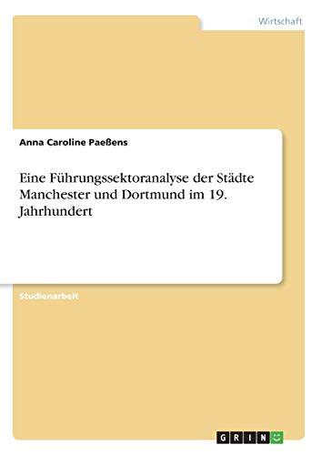 Eine Fuhrungssektoranalyse Der Stadte Manchester Und Dortmund Im 19. Jahrhundert: Anna Caroline ...