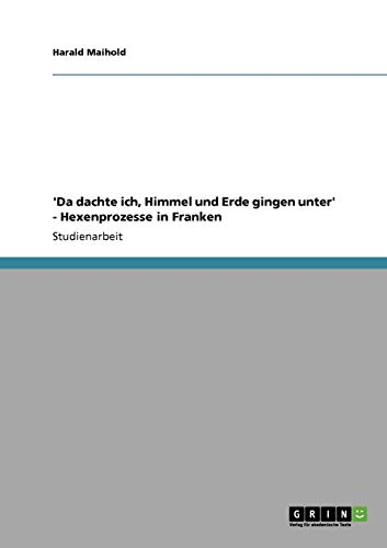 Da Dachte Ich, Himmel Und Erde Gingen Unter - Hexenprozesse in Franken: Harald Maihold