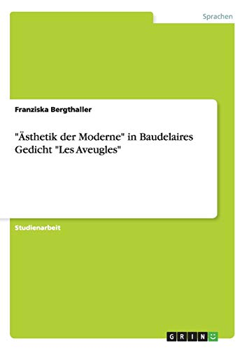 Asthetik Der Moderne in Baudelaires Gedicht Les Aveugles: Franziska Bergthaller