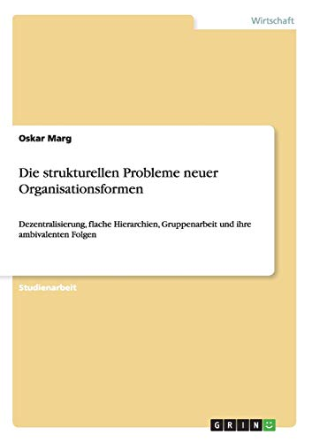 9783640117406: Die strukturellen Probleme neuer Organisationsformen: Dezentralisierung, flache Hierarchien, Gruppenarbeit und ihre ambivalenten Folgen