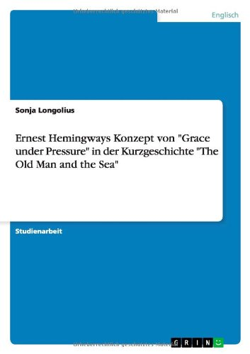 Ernest Hemingways Konzept Von Grace Under Pressure in Der Kurzgeschichte the Old Man and the Sea: ...
