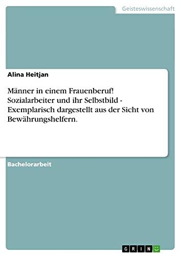 9783640140558: Männer in einem Frauenberuf! Sozialarbeiter und ihr Selbstbild - Exemplarisch dargestellt aus der Sicht von Bewährungshelfern. (German Edition)