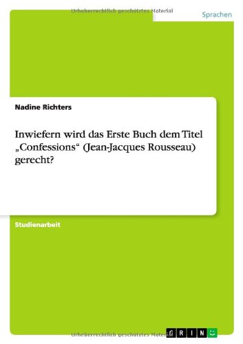 Inwiefern Wird Das Erste Buch Dem Titel Confessions (Jean-Jacques Rousseau) Gerecht?: Nadine ...