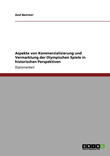Aspekte von Kommerzialisierung und Vermarktung der Olympischen Spiele in historischen Perspektiven:...