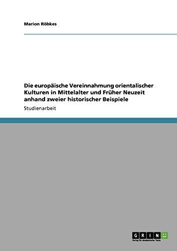 9783640154784: Die europ�ische Vereinnahmung orientalischer Kulturen in Mittelalter und Fr�her Neuzeit anhand zweier historischer Beispiele
