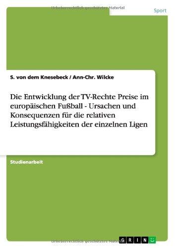 9783640161577: Die Entwicklung der TV-Rechte Preise im europ�ischen Fu�ball  -  Ursachen und Konsequenzen f�r die relativen Leistungsf�higkeiten der einzelnen Ligen