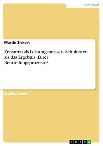 Zensuren ALS Leistungsmesser - Schulnoten ALS Das Ergebnis Fairer Beurteilungsprozesse?: Martin ...