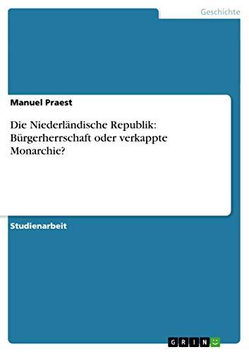 Die Niederlandische Republik: Burgerherrschaft Oder Verkappte Monarchie?: Manuel Praest