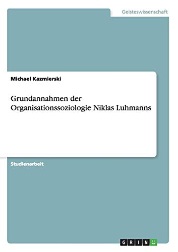Grundannahmen Der Organisationssoziologie Niklas Luhmanns: Michael Kazmierski