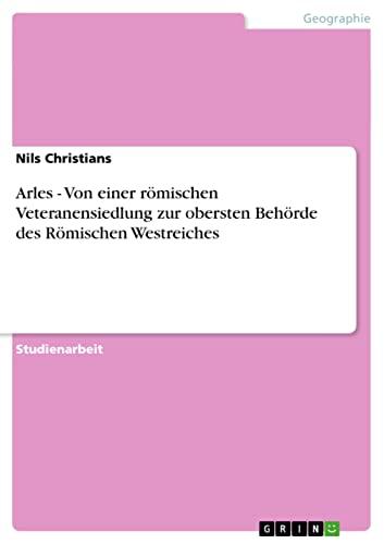 Arles - Von Einer Romischen Veteranensiedlung Zur Obersten Behorde Des Romischen Westreiches: Nils ...