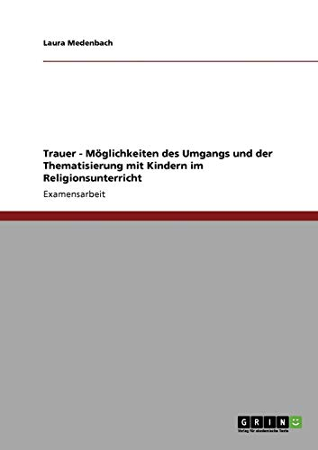 Trauer - Moglichkeiten Des Umgangs Und Der Thematisierung Mit Kindern Im Religionsunterricht: Laura...