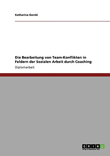 9783640218028: Die Bearbeitung von Team-Konflikten in Feldern der Sozialen Arbeit durch Coaching (German Edition)