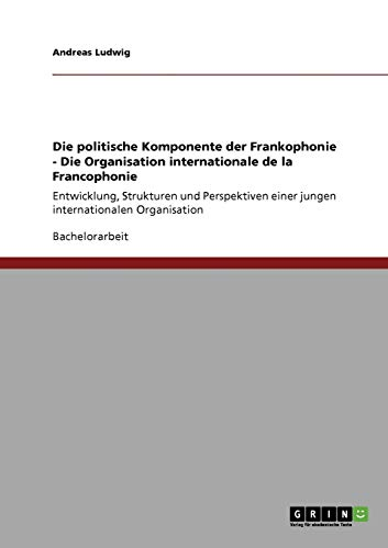 9783640232833: Die Politische Komponente Der Frankophonie - Die Organisation Internationale de La Francophonie