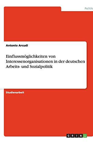 Einflussmoglichkeiten Von Interessenorganisationen in Der Deutschen Arbeits- Und Sozialpolitik: ...