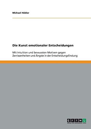 9783640287369: Die Kunst emotionaler Entscheidungen: Mit Intuition und bewussten Motiven gegen Zerrissenheiten und Ängste in der Entscheidungsfindung