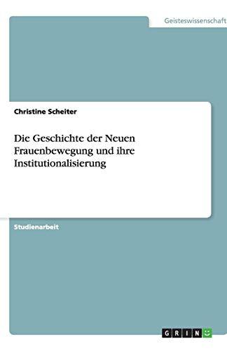 9783640303427: Die Geschichte der Neuen Frauenbewegung und ihre Institutionalisierung