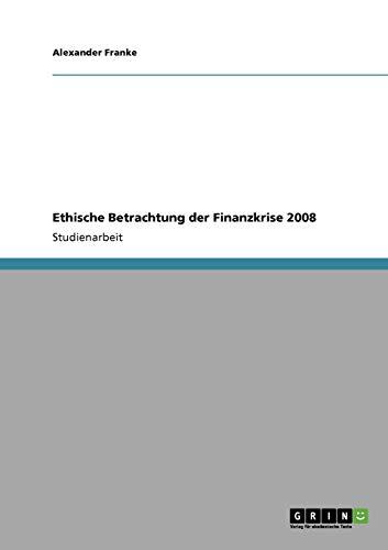 Ethische Betrachtung der Finanzkrise 2008: Franke, Alexander
