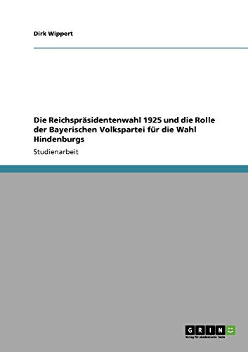 9783640316380: Die Reichspräsidentenwahl 1925 und die Rolle der Bayerischen Volkspartei für die Wahl Hindenburgs