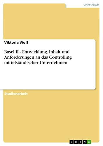 9783640316717: Basel II - Entwicklung, Inhalt und Anforderungen an das Controlling mittelständischer Unternehmen