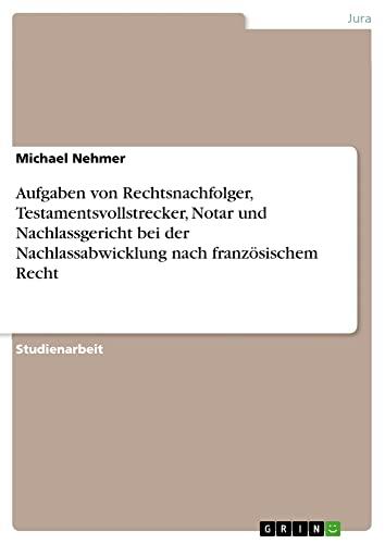 9783640317493: Aufgaben von Rechtsnachfolger, Testamentsvollstrecker, Notar und Nachlassgericht bei der Nachlassabwicklung nach französischem Recht