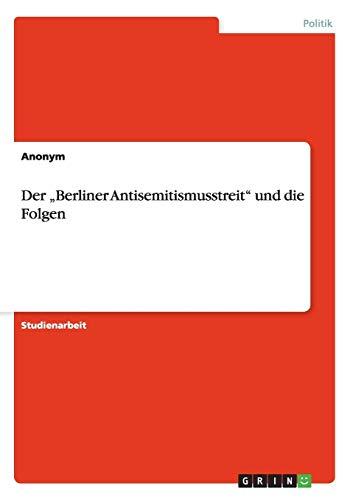"""Der ?Berliner Antisemitismusstreit"""" und die Folgen (German Edition): Anonym"""