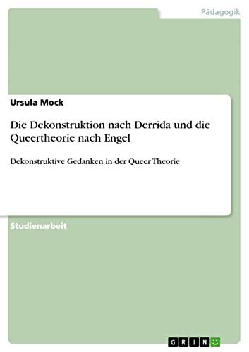 Die Dekonstruktion Nach Derrida Und Die Queertheorie Nach Engel: Ursula Mock