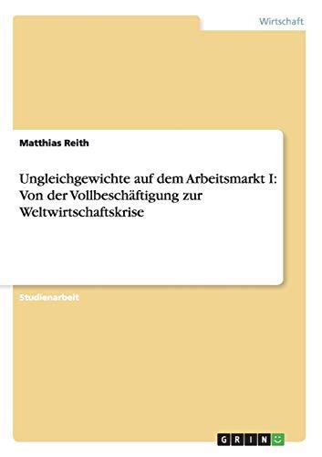 Ungleichgewichte Auf Dem Arbeitsmarkt I: Von Der Vollbeschaftigung Zur Weltwirtschaftskrise: ...