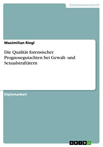 Die Qualitat Forensischer Prognosegutachten Bei Gewalt- Und Sexualstraftatern: Maximilian Riegl