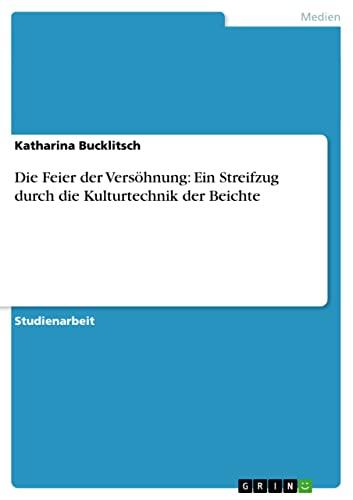 Die Feier Der Versohnung: Ein Streifzug Durch Die Kulturtechnik Der Beichte: Katharina Bucklitsch