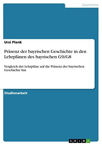 Prasenz Der Bayrischen Geschichte in Den Lehrplanen Des Bayrischen G9G8: Ursi Plenk