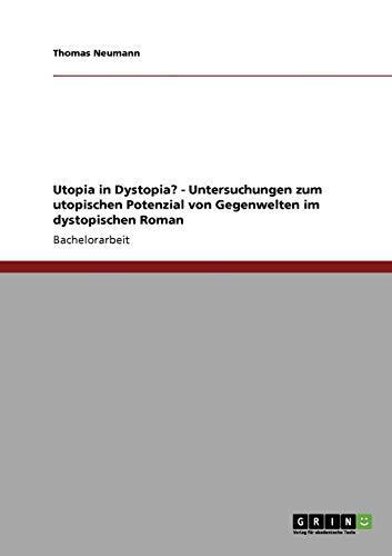 Utopia in Dystopia? - Untersuchungen Zum Utopischen Potenzial Von Gegenwelten Im Dystopischen Roman...