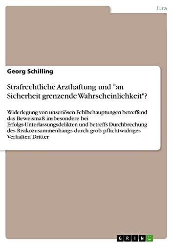 Strafrechtliche Arzthaftung Und an Sicherheit Grenzende Wahrscheinlichkeit?: Georg Schilling