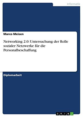 Networking 2.0: Untersuchung Der Rolle Sozialer Netzwerke Fur Die Personalbeschaffung: Marco Meisen