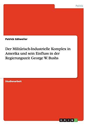 9783640430185: Der Militärisch-Industrielle Komplex in Amerika und sein Einfluss in der Regierungszeit George W. Bushs (German Edition)
