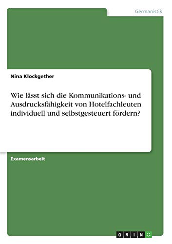 9783640442751: Wie lässt sich die Kommunikations- und Ausdrucksfähigkeit von Hotelfachleuten individuell und selbstgesteuert fördern? (German Edition)
