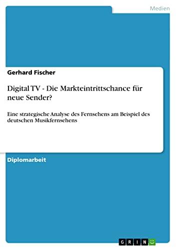 Digital TV - Die Markteintrittschance für neue Sender? : Eine strategische Analyse des Fernsehens am Beispiel des deutschen Musikfernsehens - Gerhard Fischer