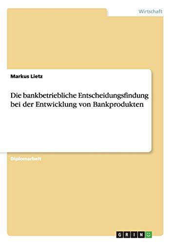 Die Bankbetriebliche Entscheidungsfindung Bei Der Entwicklung Von Bankprodukten: Markus Lietz
