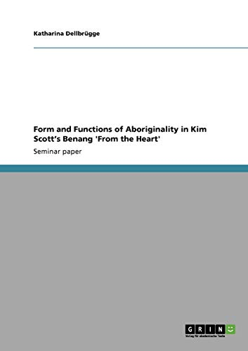 Form and Functions of Aboriginality in Kim Scott's Benang 'From the Heart': Dellbr ...