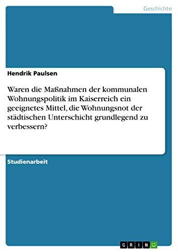 Waren Die Massnahmen Der Kommunalen Wohnungspolitik Im Kaiserreich Ein Geeignetes Mittel, Die ...