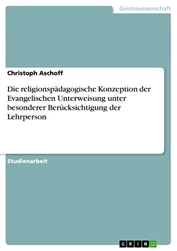 Die Religionspadagogische Konzeption Der Evangelischen Unterweisung Unter Besonderer ...