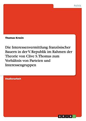 Die Interessenvermittlung Franzosischer Bauern in Der V. Republik Im Rahmen Der Theorie Von Clive S...