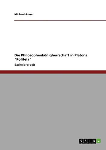 Die Philosophenkonigherrschaft in Platons Politeia: Michael Arend