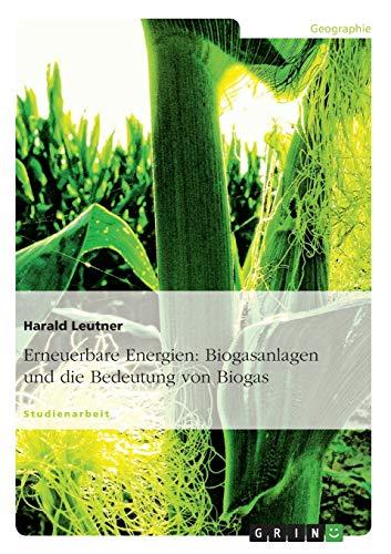 Erneuerbare Energien: Biogasanlagen Und Die Bedeutung Von: Harald Leutner