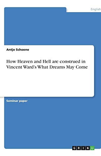 How Heaven and Hell Are Construed in Vincent Wards What Dreams May Come: Antje Schoene