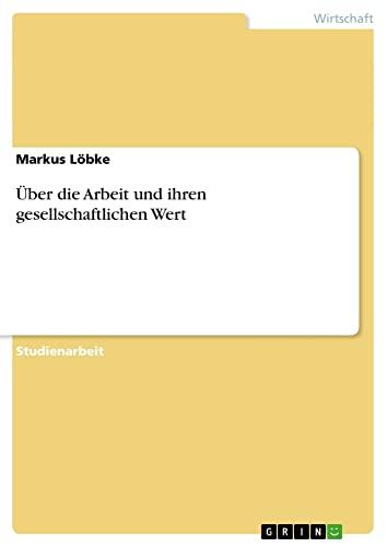 9783640602131: Uber Die Arbeit Und Ihren Gesellschaftlichen Wert (German Edition)