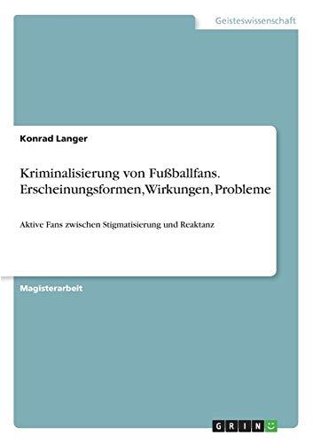 Kriminalisierung Von Fussballfans. Erscheinungsformen, Wirkungen, Probleme: Konrad Langer
