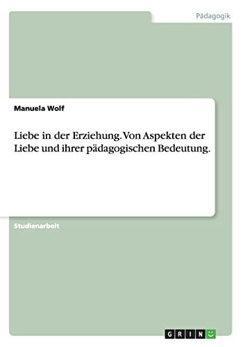 Liebe in Der Erziehung. Von Aspekten Der Liebe Und Ihrer Padagogischen Bedeutung.: Manuela Wolf