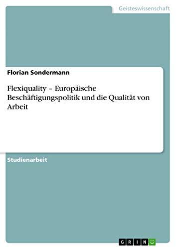 Flexiquality - Europaische Beschaftigungspolitik Und Die Qualitat Von Arbeit: Florian Sondermann