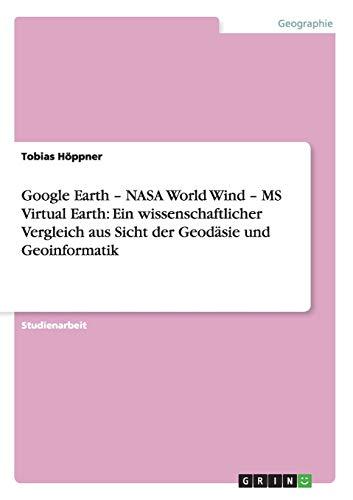 Google Earth - NASA World Wind - MS Virtual Earth: Ein Wissenschaftlicher Vergleich Aus Sicht Der ...